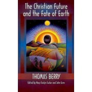 The Christian Future and the Fate of the Earth by Thomas Berry