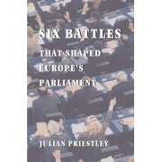 Six Battles That Shaped Europe's Parliament by Julian Priestley