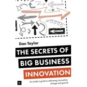 The Secrets of Big Business Innovation by Daniel Taylor
