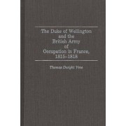 The Duke of Wellington and the British Army of Occupation in France, 1815-1818 by Thomas Dwight Veve