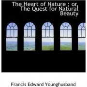 The Heart of Nature; Or, the Quest for Natural Beauty by Sir Francis Edward Younghusband