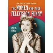 The Women Who Made Television Funny by David C. Tucker