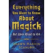 Everything You Want to Know About Magick by Shawn Martin Scanlon