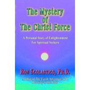 The Mystery of The Christ Force: A Personal Story of Enlightenment for Spiritual Seekers by Ron Scolastico