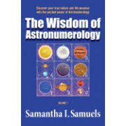 The Wisdom of Astronumerology Volume 1: Discover Your True Nature and Life Purpose with the Ancient Power of Astronumerology