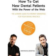 How to Get New Dental Patients with the Power of the Web - Including the Exact Marketing Secrets One Practice Used to Reach $5,000,000 in Its First Year by Adam Zilko