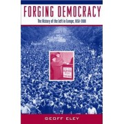 Forging Democracy: The Left and the Struggle for Democracy in Europe, 1850-2000 by Geoff Eley