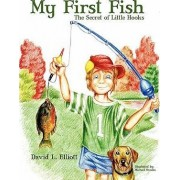 My First Fish - The Secret of Little Hooks by David L Elliott