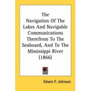 The Navigation of the Lakes and Navigable Communications Therefrom to the Seaboard, and to the Mississippi River (1866) by Edwin F Johnson