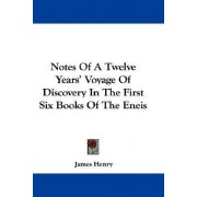 Notes of a Twelve Years' Voyage of Discovery in the First Six Books of the Eneis by James Henry