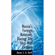 Russia's Foreign Relations During the Last Half Century by Baron S a Korff