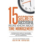 Kevin Kruse 15 Secrets Successful People Know About Time Management: The Productivity Habits of 7 Billionaires, 13 Olympic Athletes, 29 Straight-A Students, and 239 Entrepreneurs