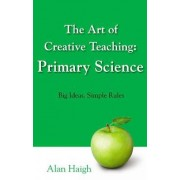 The Art of Creative Teaching: Primary Science by Alan Haigh