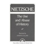 The Use and Abuse of History by Friedrich W. Nietzsche