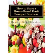 How to Start a Home-Based Fruit Bouquet Business by MS Heather Gifford Jenkins