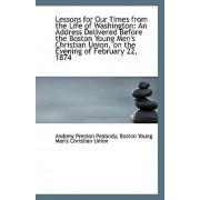 Lessons for Our Times from the Life of Washington by Boston Young Men's Chri Preston Peabody