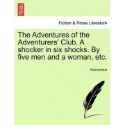 The Adventures of the Adventurers' Club. a Shocker in Six Shocks. by Five Men and a Woman, Etc. by Anonymous