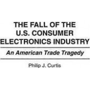 The Fall of the U.S. Consumer Electronics Industry by Philip J. Curtis