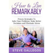 How to Live Remarkably: Proven Strategies to Solve Your Problems, Make Better Decisions and Eliminate Stress