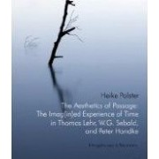 The Aesthetics of Passage: The Imag(in)ed Experience of Time in Thomas Lehr, W.G. Sebald and Peter Handke by Heike Polster