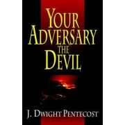 Your Adversary, the Devil by J.Dwight Pentecost