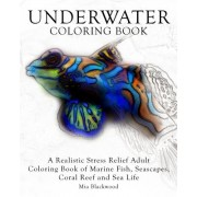 Underwater Coloring Book: A Realistic Stress Relief Adult Coloring Book of Marine Fish, Seascapes, Coral Reef and Sea Life