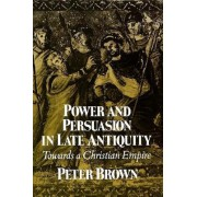 Power and Persuasion in Late Antiquity by Peter Brown