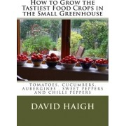 How to Grow the Tastiest Food Crops in the Small Greenhouse by MR David Haigh