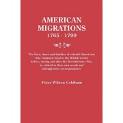 American Migrations, 1765-1799. the Lives, Times and Families of Colonial Americans Who Remained Loyal to the British Crown Before, During and After the Revolutionary War, as Related in Their Own Words and Through Their Correspondence by Peter Wilson Cold