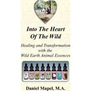 Into the Heart of the Wild (Healing and Transformation with the Wild Earth Animal Essences) by Daniel Mapel
