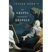 The Gospel Beyond the Gospels by Trevor Dennis