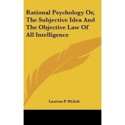 Rational Psychology Or, the Subjective Idea and the Objective Law of All Intelligence by Laurens Perseus Hickok