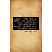 A Sequel to the First Six Books of the Elements of Euclid, Containing an Easy Introduction to Modern by John Casey Euclid