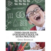 Third Grade Math (for Home School or Extra Practice) by Greg Sherman