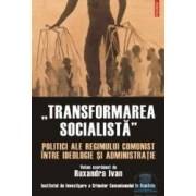 Transformarea socialista. Politici ale regimului comunist - Ruxandra Ivan