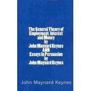The General Theory of Employment, Interest and Money by John Maynard Keynes and Essays in Persuasion by John Maynard Keynes by John Maynard Keynes