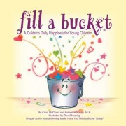 Fill A Bucket: A Guide to Daily Happiness for Young Children by Katherine Martin