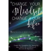 Change Your Mindset Change Your Life: Create the Foundation for Developing New Habits for a Lifetime of Success and Happiness
