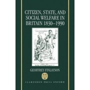 Citizen, State and Social Welfare in Britain, 1830-1990 by Reader in Modern History Geoffrey Finlayson