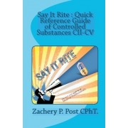 Say It Rite Quick Reference Guide of Controlled Substances CII-CV by Zachery P Post Cpht