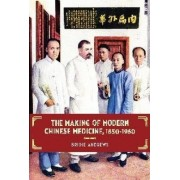 The Making of Modern Chinese Medicine, 1850-1960 by Bridie Andrews