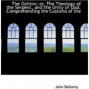 The Ophion; Or, the Theology of the Serpent, and the Unity of God. Comprehending the Customs of the by John Bellamy