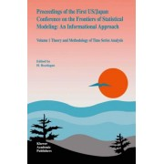 Proceedings of the First U.S./ Japan Conference on the Frontiers of Statistical Modeling: Theory and Methodology of Time Series Analysis Volume 1 by H. Bozdogan