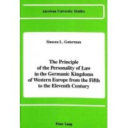 The Principle of the Personality of Law in the Germanic Kingdoms of Western Europe from the Fifth to the Eleventh Century by Simeon L Guterman