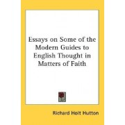 Essays on Some of the Modern Guides to English Thought in Matters of Faith by Richard Holt Hutton