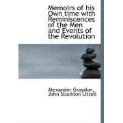 Memoirs of His Own Time with Reminiscences of the Men and Events of the Revolution by Alexander Graydon