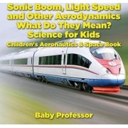 Sonic Boom, Light Speed and Other Aerodynamics - What Do They Mean? Science for Kids - Children's Aeronautics & Space Book by Baby Professor