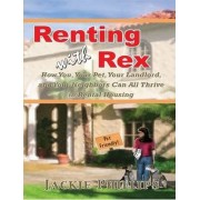Renting with Rex: How You, Your Dog, Your Landlord and Your Neighbors Can All Thrive in Rental Housing by Jackie Phillips