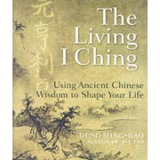 The Living I Ching: Using Ancient Chinese Wisdom To Shape Your Life by Deng Ming-Dao