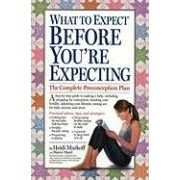 What To Expect Before You're Expecting: The Complete Preconception Plan
